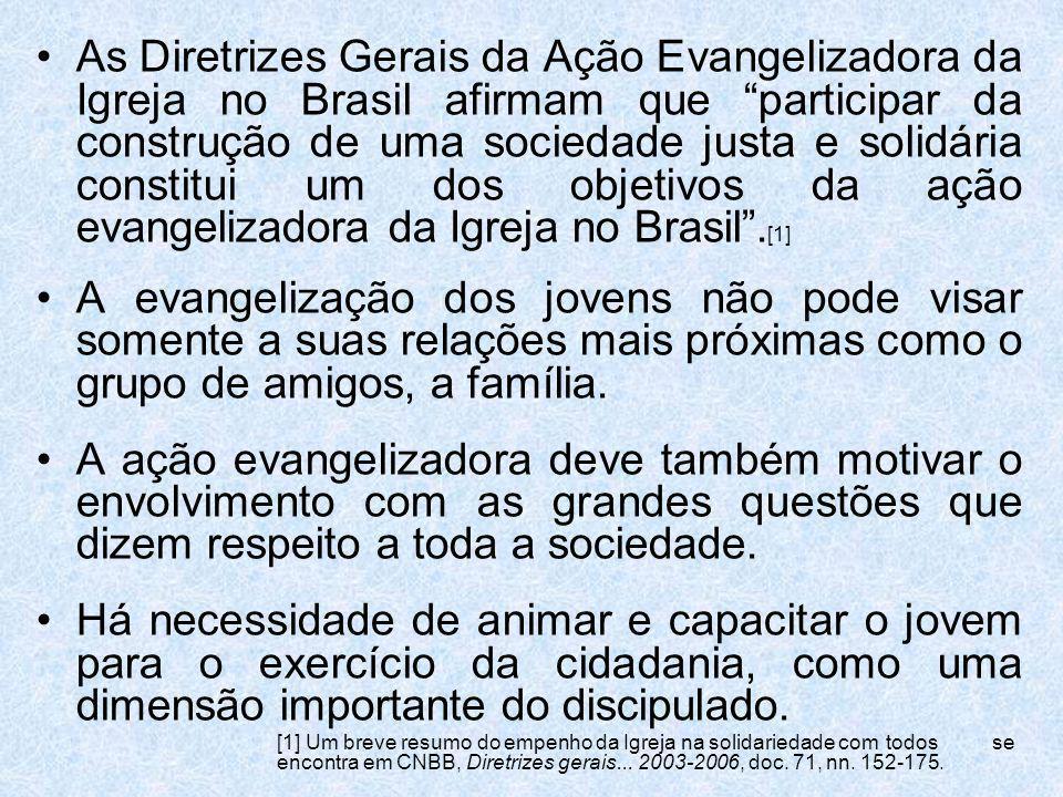As Diretrizes Gerais da Ação Evangelizadora da Igreja no Brasil afirmam que participar da construção de uma sociedade justa e solidária constitui um dos objetivos da ação evangelizadora da Igreja no Brasil .[1]